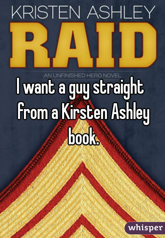 I want a guy straight  from a Kirsten Ashley book.