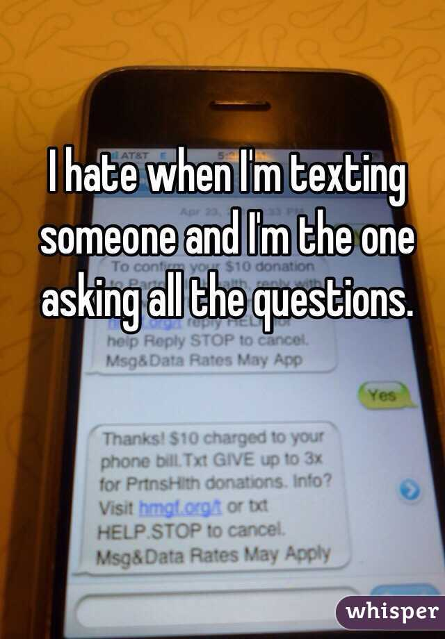 I hate when I'm texting someone and I'm the one asking all the questions.