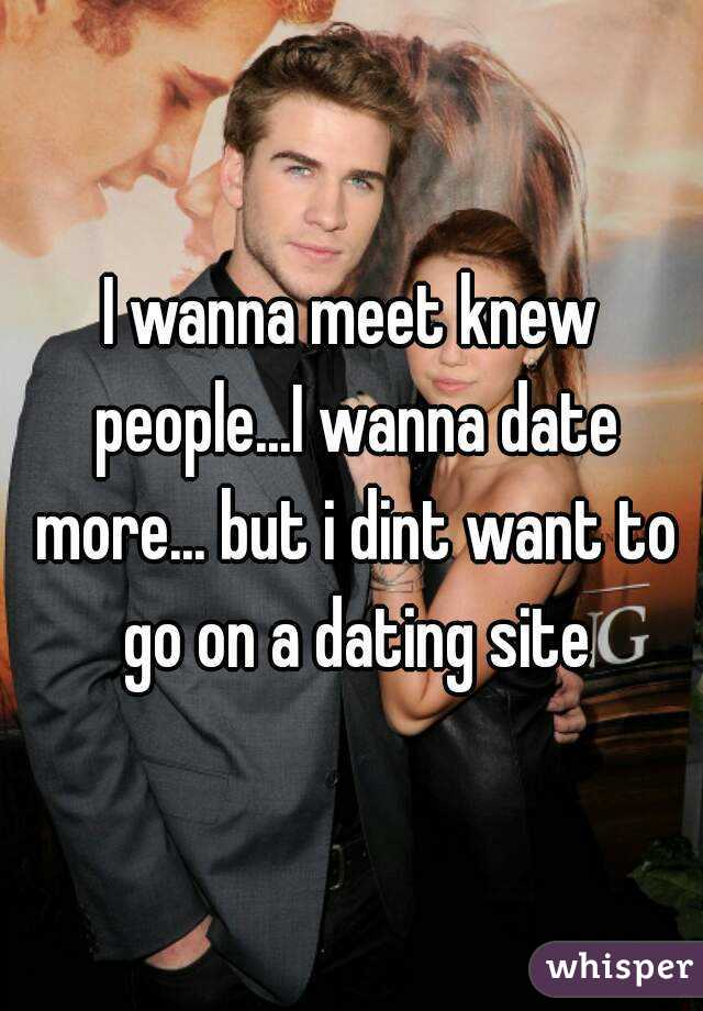 I wanna meet knew people...I wanna date more... but i dint want to go on a dating site