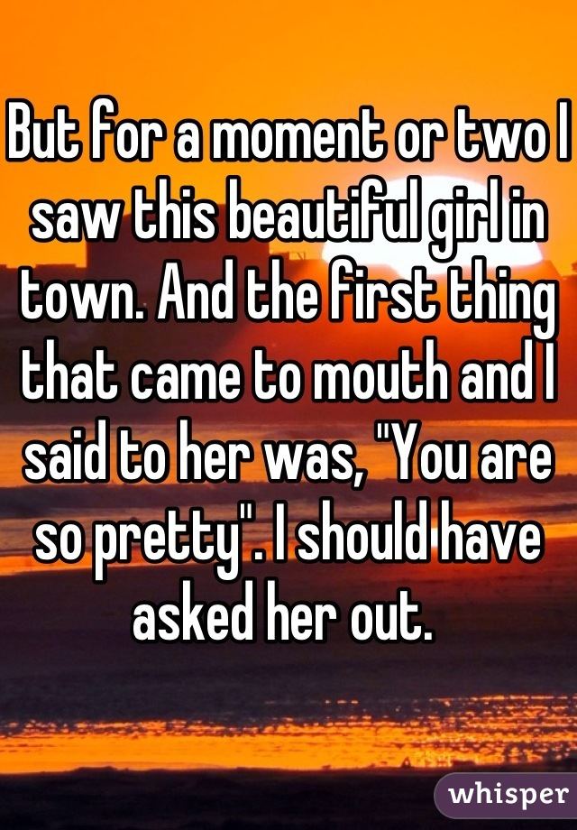 """But for a moment or two I saw this beautiful girl in town. And the first thing that came to mouth and I said to her was, """"You are so pretty"""". I should have asked her out."""