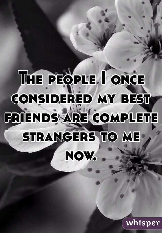 The people I once considered my best friends are complete strangers to me now.