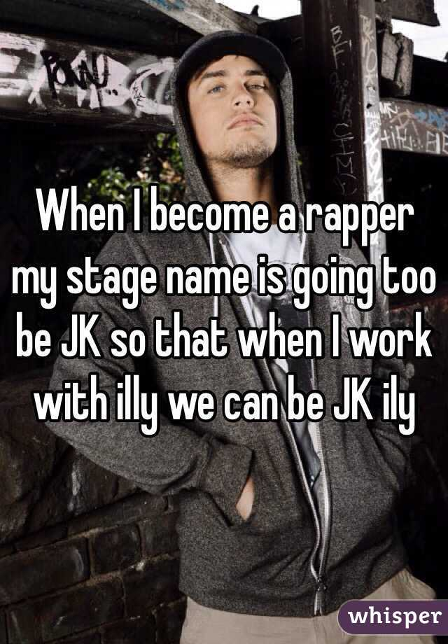 When I become a rapper my stage name is going too be JK so that when I work with illy we can be JK ily