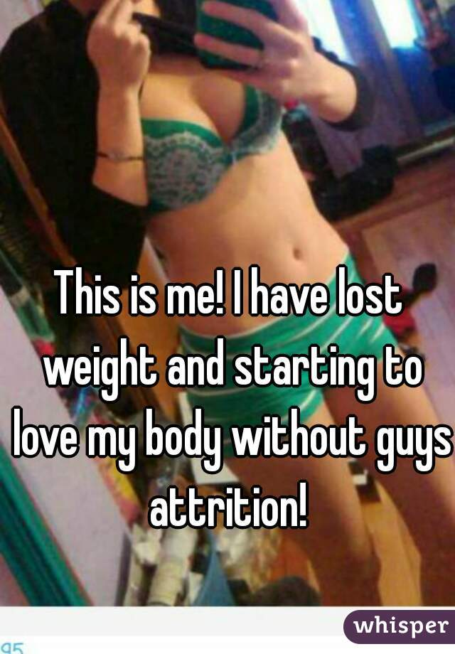 This is me! I have lost weight and starting to love my body without guys attrition!