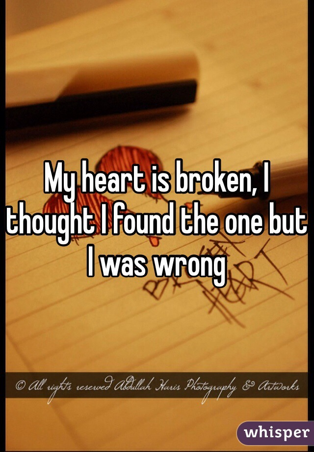 My heart is broken, I thought I found the one but I was wrong