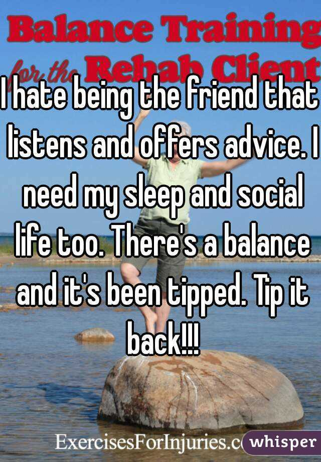 I hate being the friend that listens and offers advice. I need my sleep and social life too. There's a balance and it's been tipped. Tip it back!!!