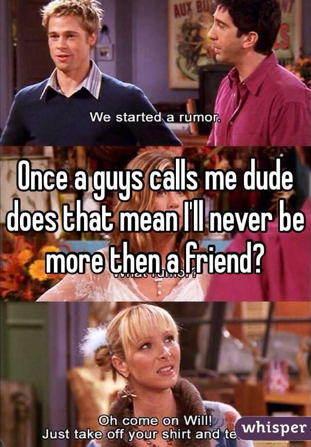 Once a guys calls me dude does that mean I'll never be more then a friend?