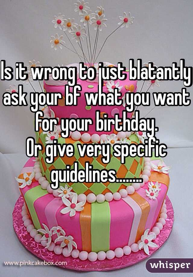 Is it wrong to just blatantly ask your bf what you want for your birthday.  Or give very specific guidelines........