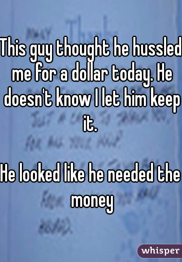 This guy thought he hussled me for a dollar today. He doesn't know I let him keep it.   He looked like he needed the money