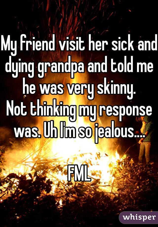My friend visit her sick and dying grandpa and told me he was very skinny.  Not thinking my response was. Uh I'm so jealous....  FML