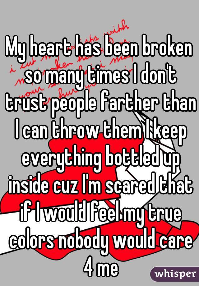 My heart has been broken so many times I don't trust people farther than I can throw them I keep everything bottled up inside cuz I'm scared that if I would feel my true colors nobody would care 4 me