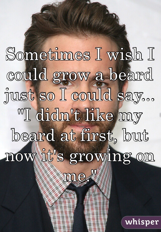 """Sometimes I wish I could grow a beard just so I could say...  """"I didn't like my beard at first, but now it's growing on me."""""""