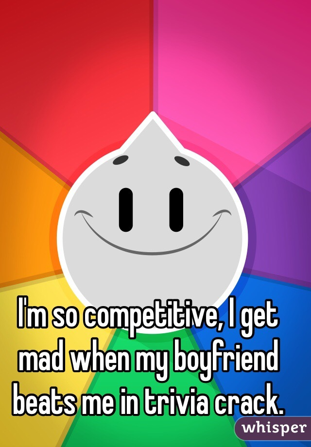 I'm so competitive, I get mad when my boyfriend beats me in trivia crack.