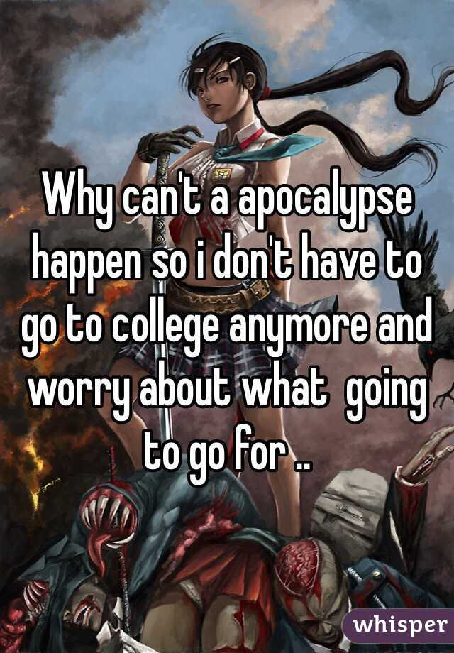 Why can't a apocalypse happen so i don't have to go to college anymore and worry about what  going to go for ..