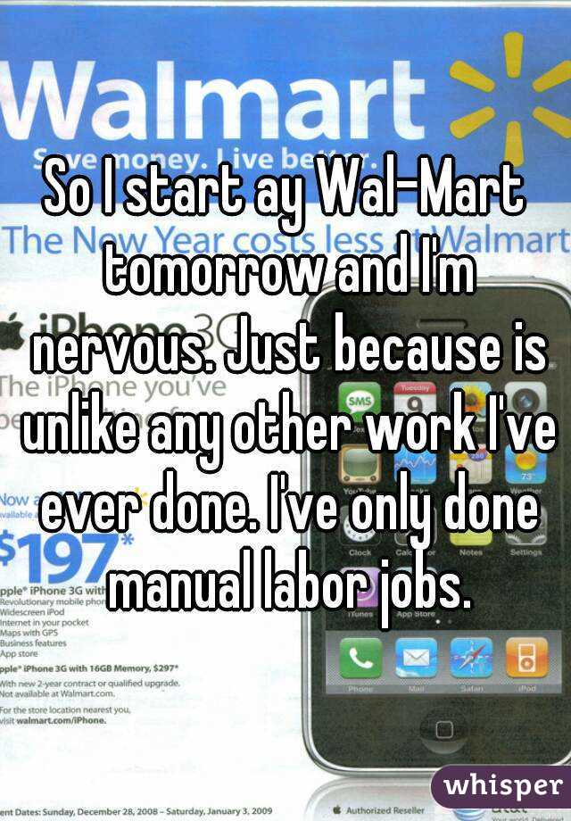 So I start ay Wal-Mart tomorrow and I'm nervous. Just because is unlike any other work I've ever done. I've only done manual labor jobs.