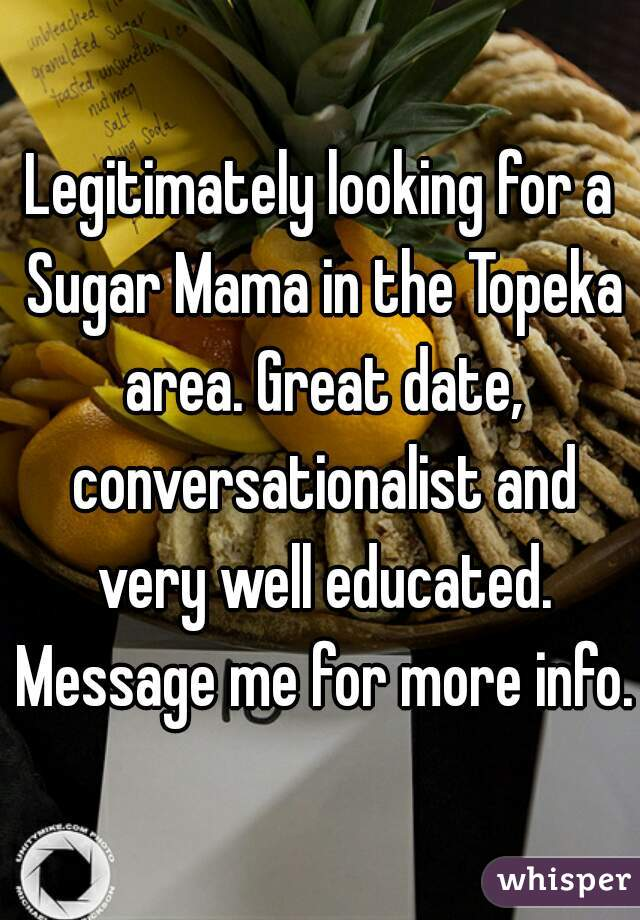 Legitimately looking for a Sugar Mama in the Topeka area. Great date, conversationalist and very well educated. Message me for more info.
