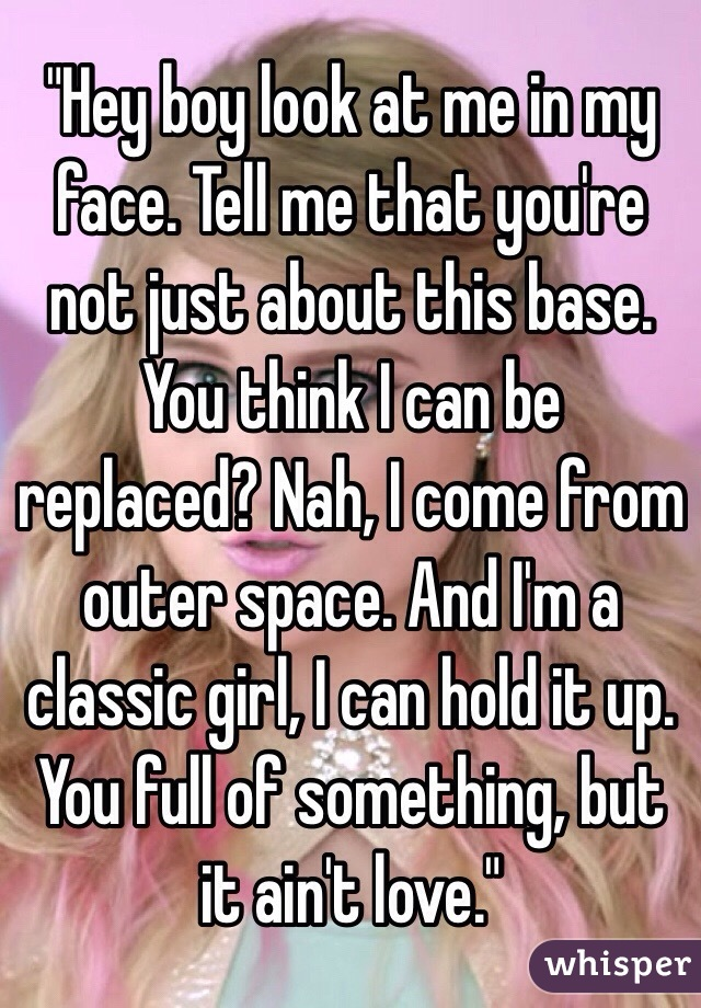 """""""Hey boy look at me in my face. Tell me that you're not just about this base. You think I can be replaced? Nah, I come from outer space. And I'm a classic girl, I can hold it up. You full of something, but it ain't love."""""""