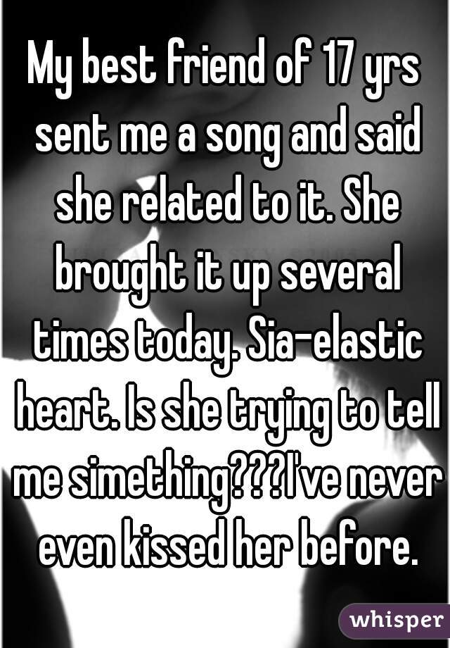 My best friend of 17 yrs sent me a song and said she related to it. She brought it up several times today. Sia-elastic heart. Is she trying to tell me simething???I've never even kissed her before.