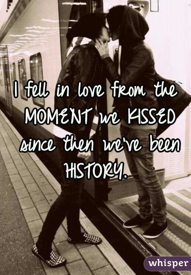 I fell in love from the MOMENT we KISSED since then we've been HISTORY.