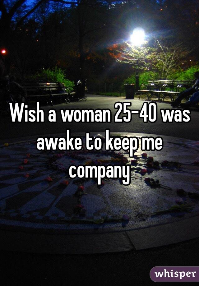 Wish a woman 25-40 was awake to keep me company