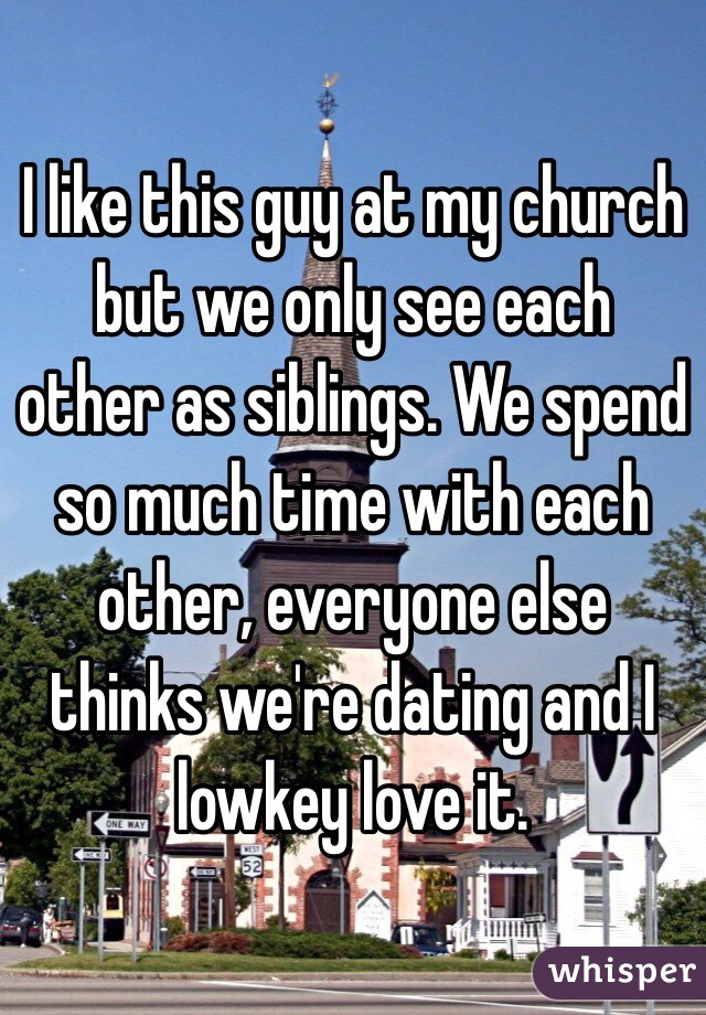 I like this guy at my church but we only see each other as siblings. We spend so much time with each other, everyone else thinks we're dating and I lowkey love it.