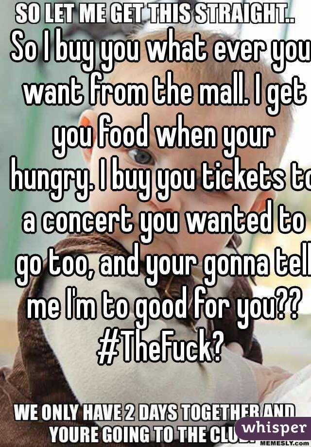 So I buy you what ever you want from the mall. I get you food when your hungry. I buy you tickets to a concert you wanted to go too, and your gonna tell me I'm to good for you?? #TheFuck?