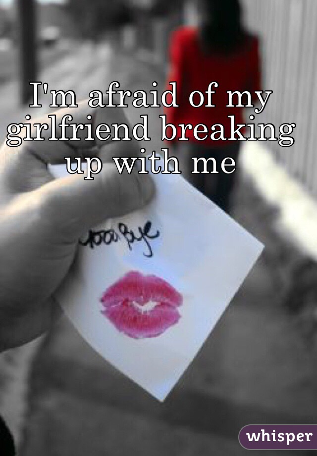 I'm afraid of my girlfriend breaking up with me