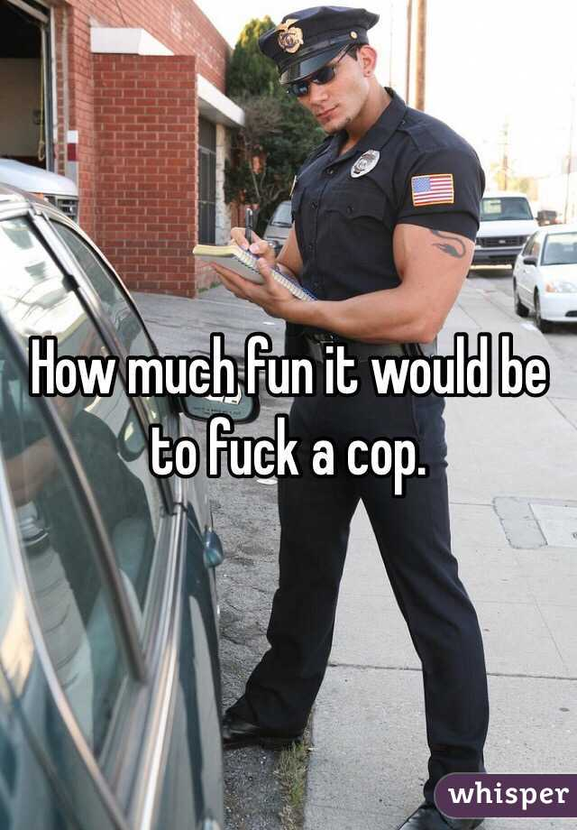 How much fun it would be to fuck a cop.