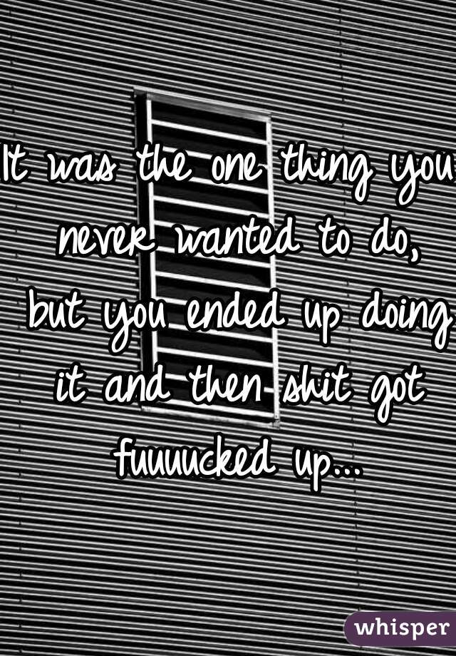 It was the one thing you never wanted to do, but you ended up doing it and then shit got fuuuucked up...