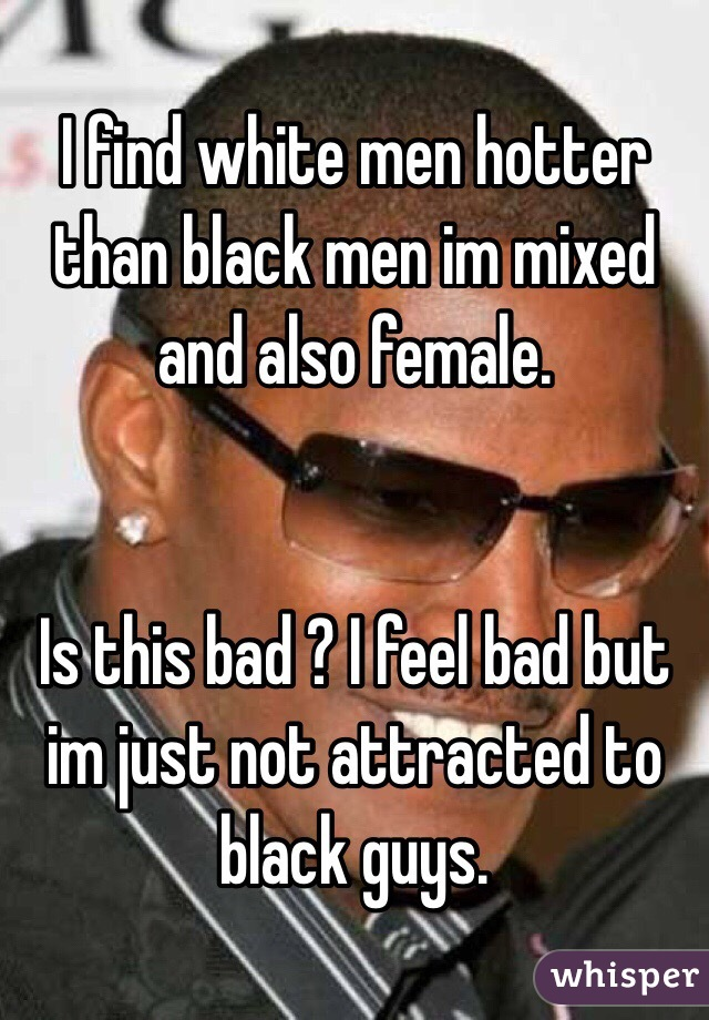 I find white men hotter than black men im mixed and also female.    Is this bad ? I feel bad but im just not attracted to black guys.