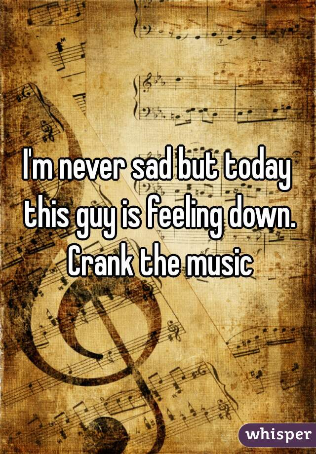 I'm never sad but today this guy is feeling down. Crank the music