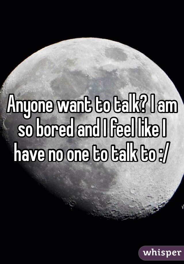 Anyone want to talk? I am so bored and I feel like I have no one to talk to :/