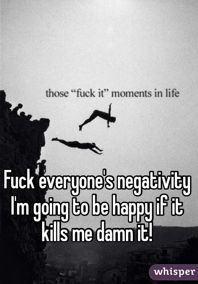 Fuck everyone's negativity I'm going to be happy if it kills me damn it!