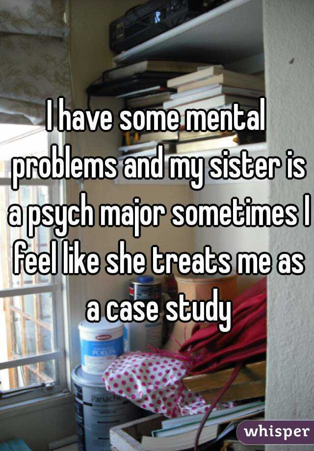 I have some mental problems and my sister is a psych major sometimes I feel like she treats me as a case study