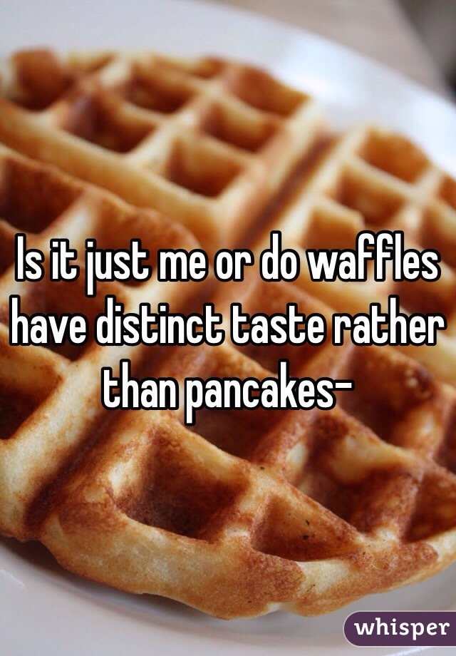 Is it just me or do waffles have distinct taste rather than pancakes-