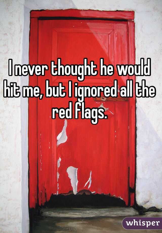 I never thought he would hit me, but I ignored all the red flags.