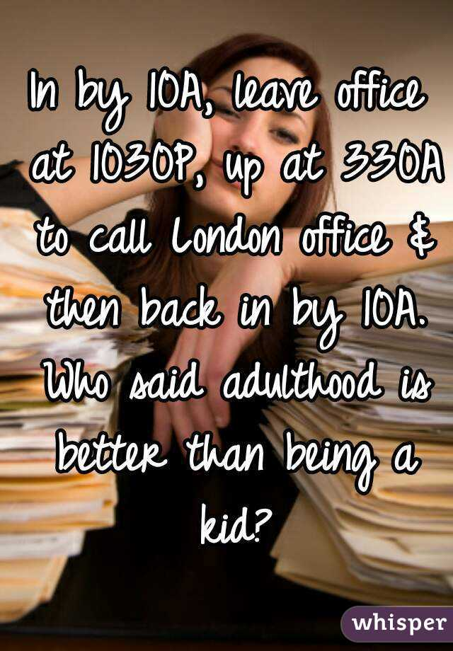 In by 10A, leave office at 1030P, up at 330A to call London office & then back in by 10A. Who said adulthood is better than being a kid?