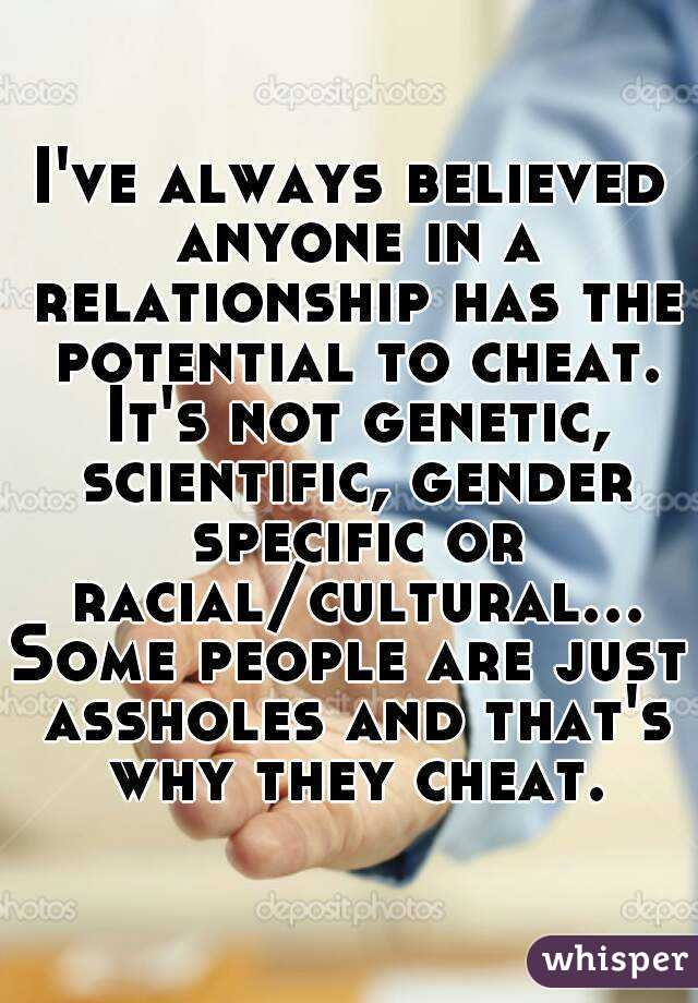 I've always believed anyone in a relationship has the potential to cheat. It's not genetic, scientific, gender specific or racial/cultural...Some people are just assholes and that's why they cheat.