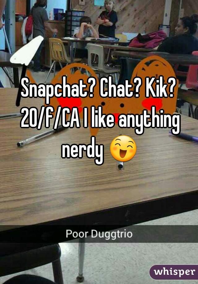 Snapchat? Chat? Kik? 20/f/CA I like anything nerdy 😄