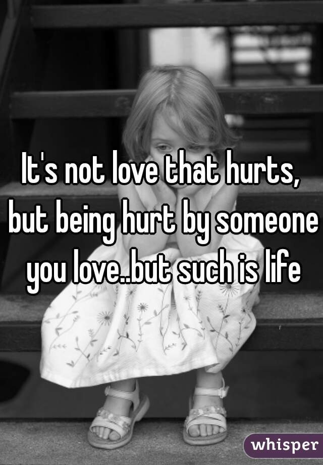 It's not love that hurts, but being hurt by someone you love..but such is life
