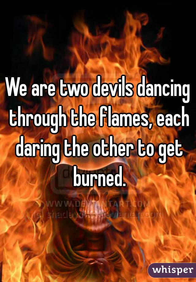 We are two devils dancing through the flames, each daring the other to get burned.