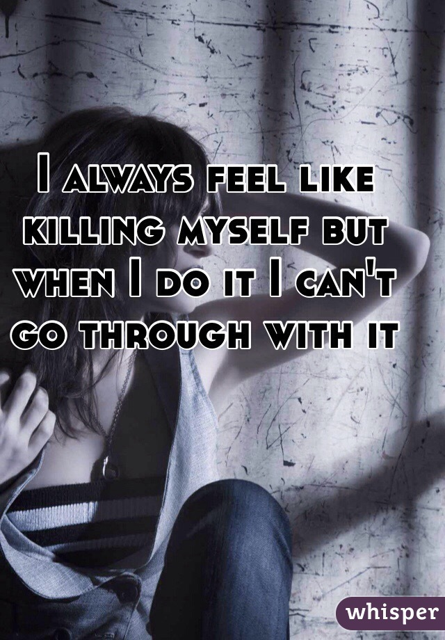 I always feel like killing myself but when I do it I can't go through with it