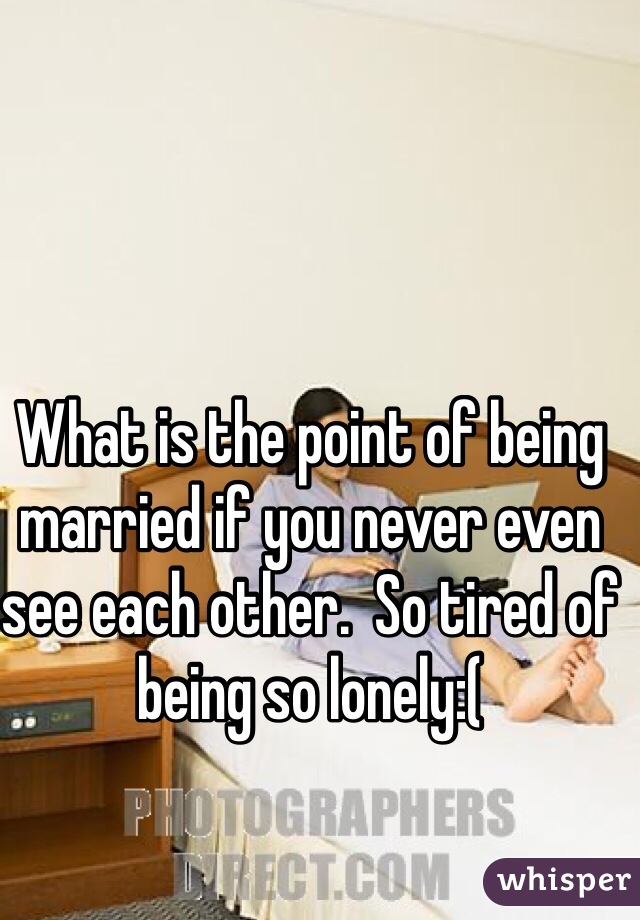 What is the point of being married if you never even see each other.  So tired of being so lonely:(