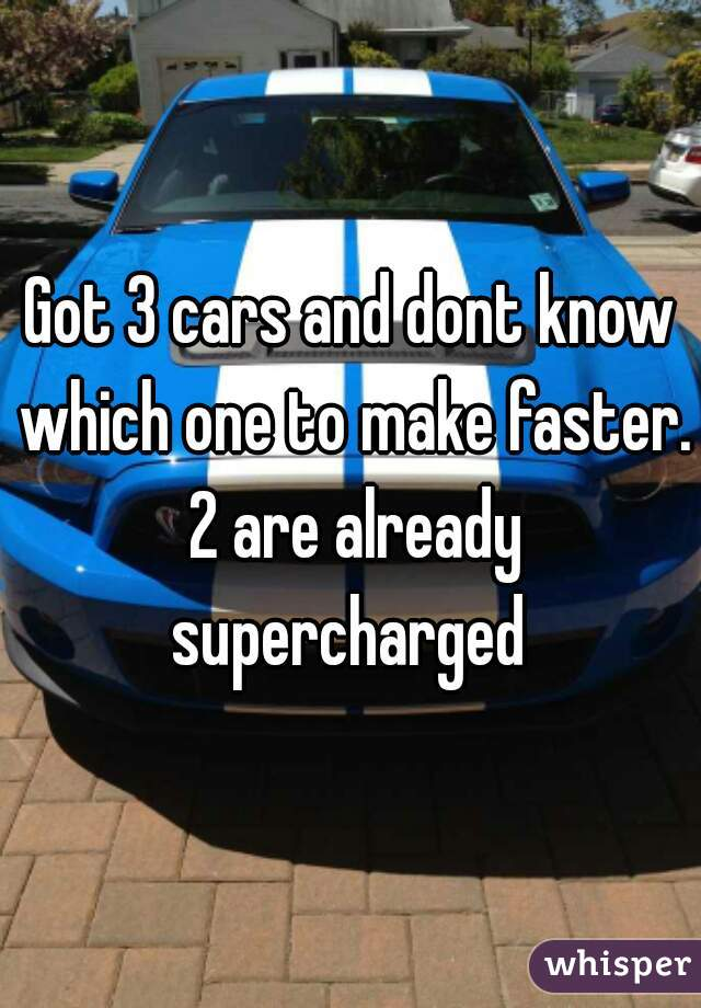 Got 3 cars and dont know which one to make faster. 2 are already supercharged