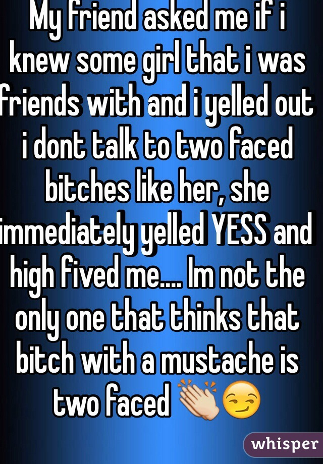 My friend asked me if i knew some girl that i was friends with and i yelled out i dont talk to two faced bitches like her, she immediately yelled YESS and high fived me.... Im not the only one that thinks that bitch with a mustache is two faced 👏😏