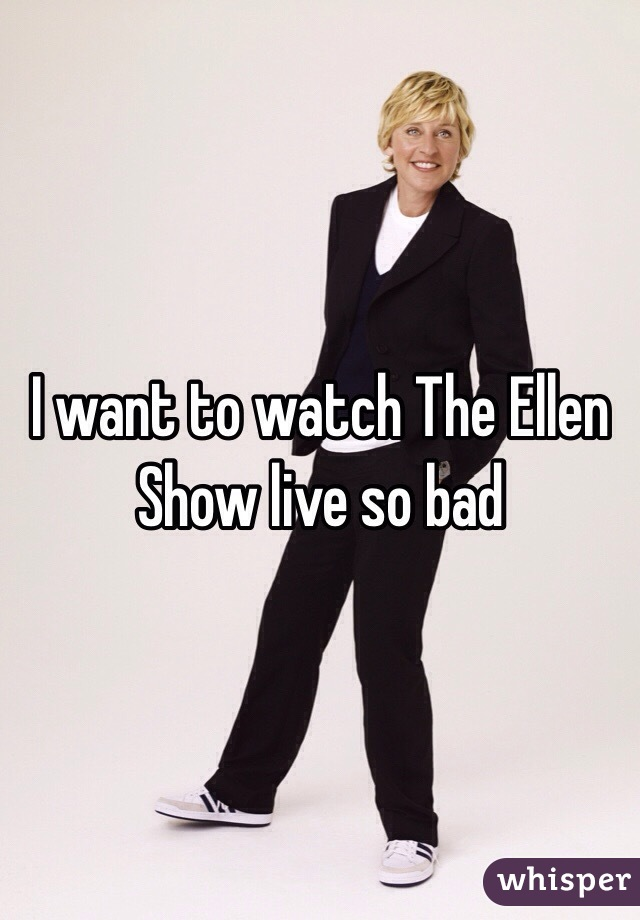 I want to watch The Ellen Show live so bad