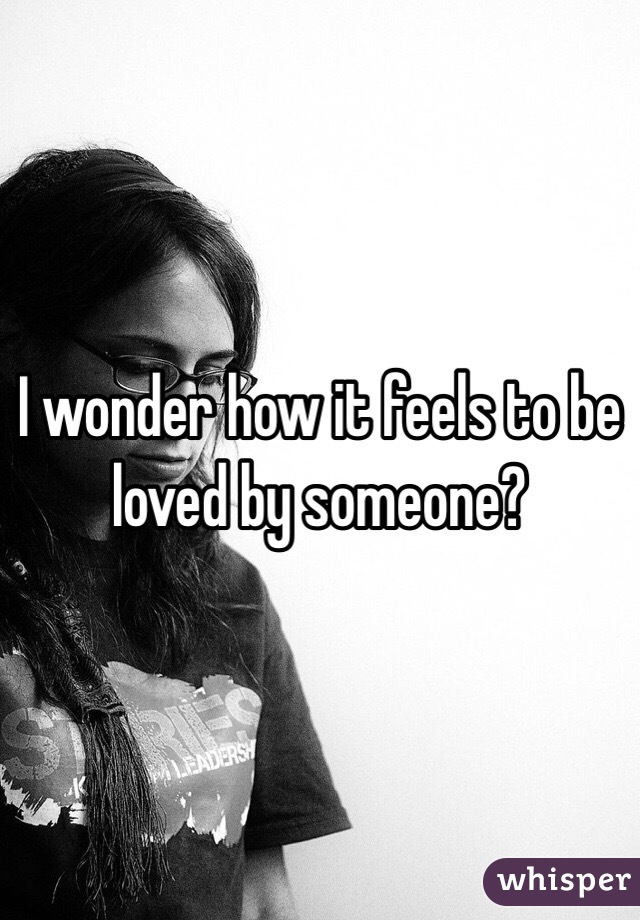 I wonder how it feels to be loved by someone?