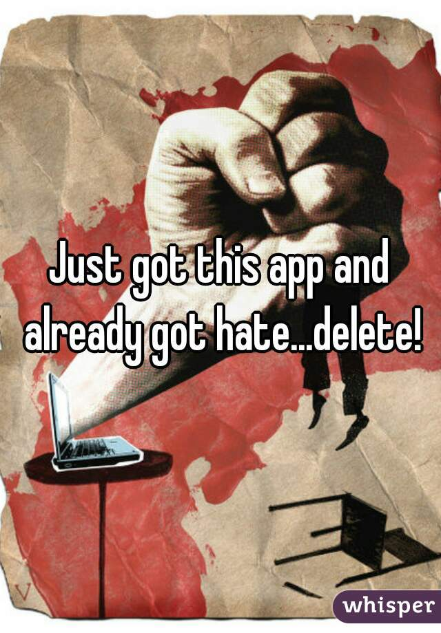 Just got this app and already got hate...delete!