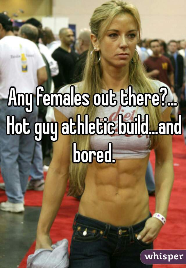 Any females out there?... Hot guy athletic build...and bored.