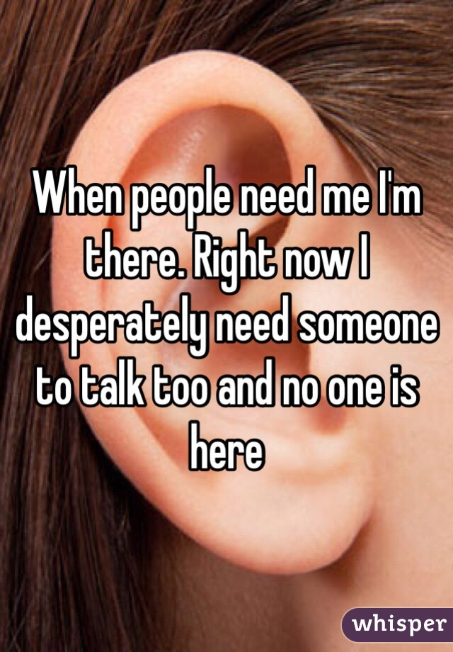 When people need me I'm there. Right now I desperately need someone to talk too and no one is here