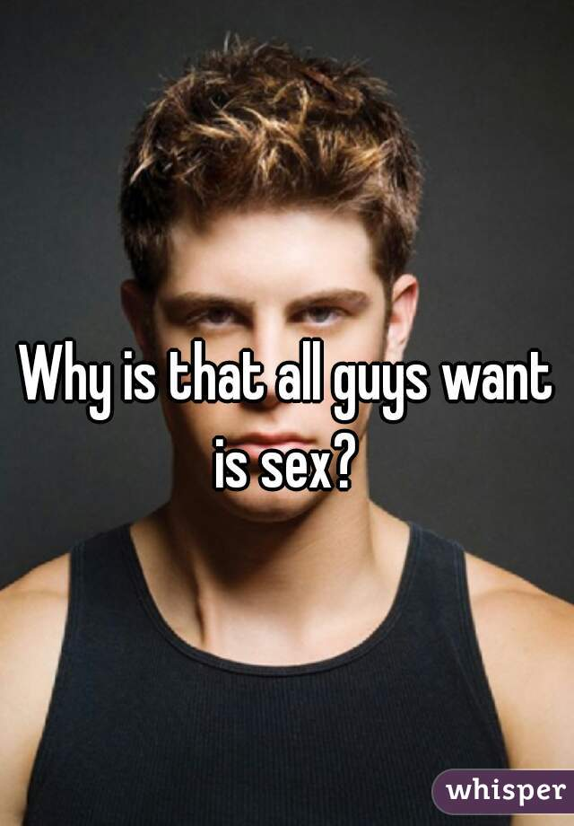 Why is that all guys want is sex?